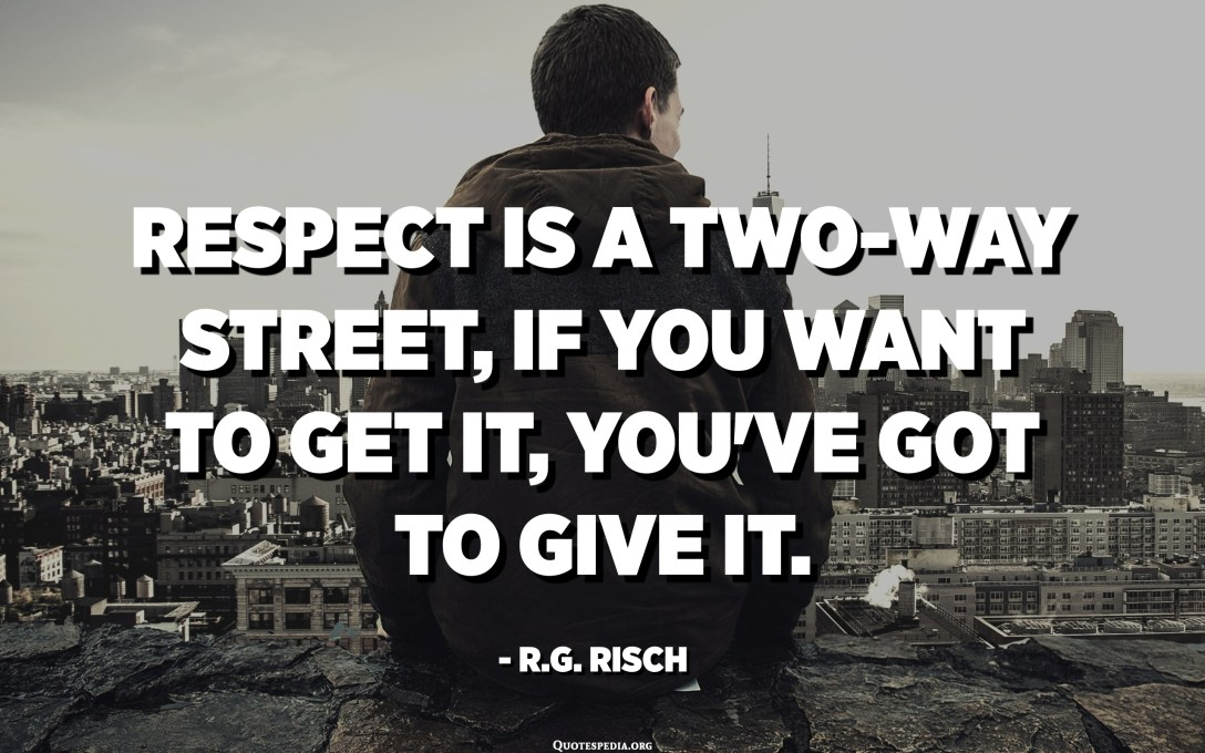 Respect is a two-way street, if you want to get it, you've got to give it. - R.G. Risch