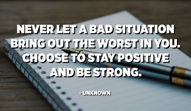 Never let a bad situation bring out the worst in you. Choose to stay positive and be strong. - Unknown