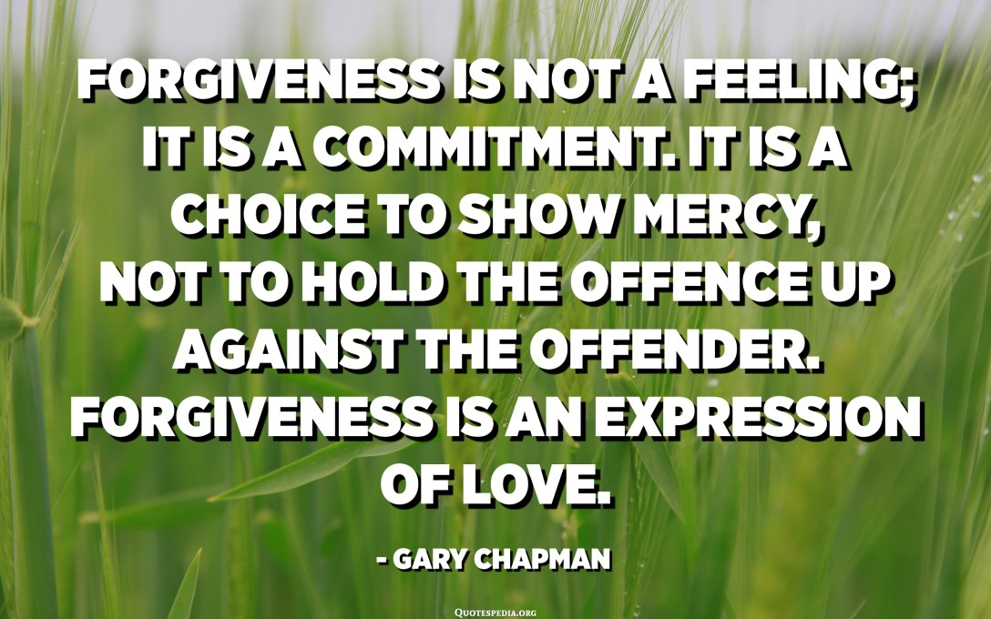 Forgiveness is not a feeling; it is a commitment. It is a choice to show mercy, not to hold the offence up against the offender. Forgiveness is an expression of love. - Gary Chapman