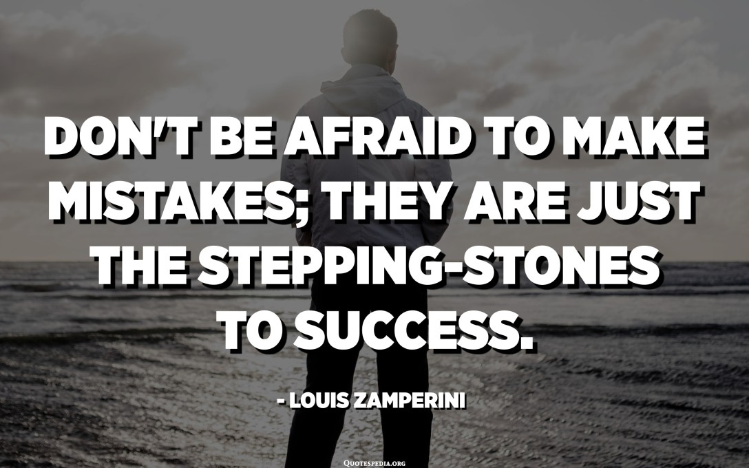 Don't be afraid to make mistakes; they are just the stepping-stones to success. - Louis Zamperini