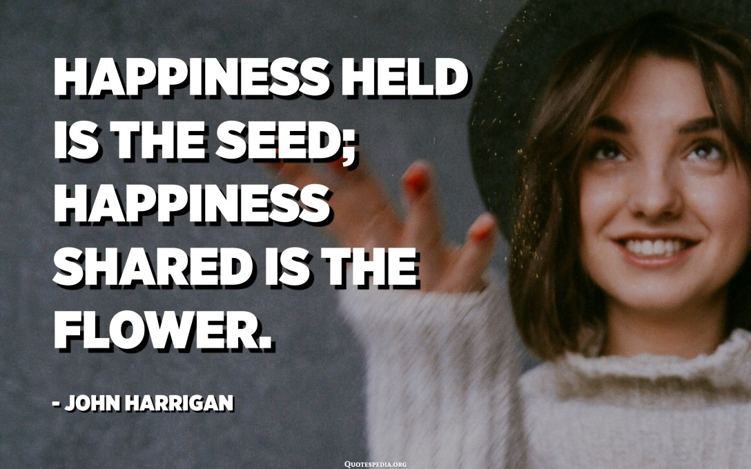 Happiness held is the seed; happiness shared is the flower. - John Harrigan