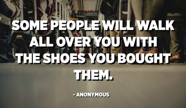 Some people will walk all over you with the shoes you bought them. - Anonymous