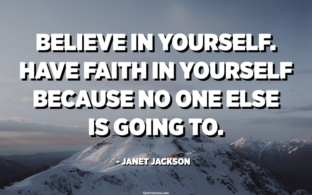 Believe in yourself. Have faith in yourself because no one else is going to. - Janet Jackson