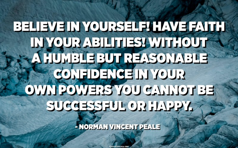 Believe in yourself! Have faith in your abilities! Without a humble but reasonable confidence in your own powers you cannot be successful or happy. - Norman Vincent Peale