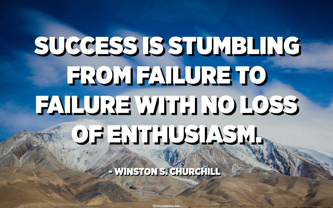 Success is stumbling from failure to failure with no loss of enthusiasm. - Winston S. Churchill