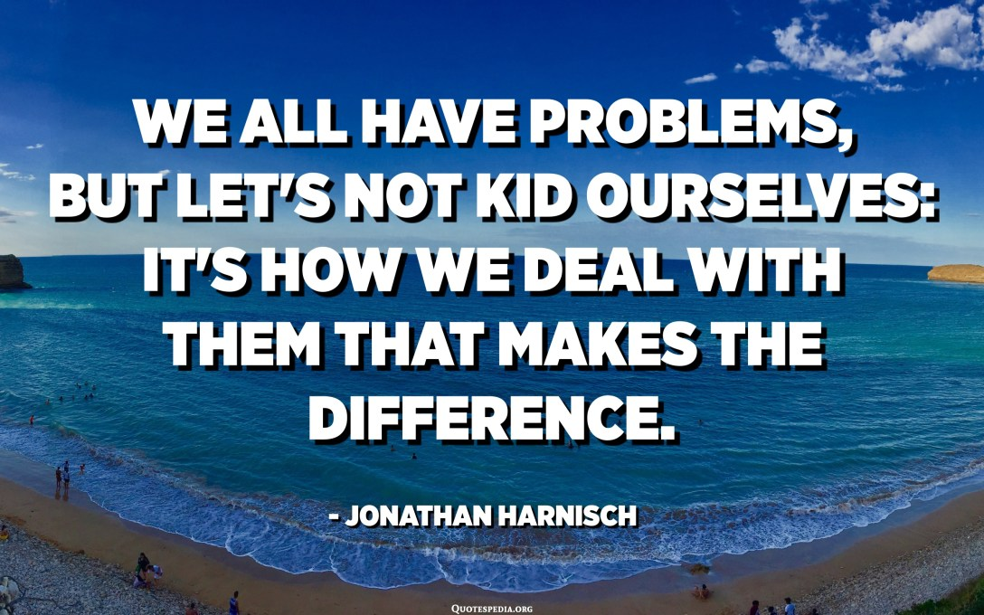 We all have problems, but let's not kid ourselves: it's how we deal with them that makes the difference. - Jonathan Harnisch