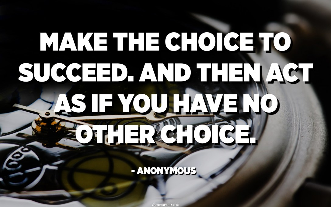 Make the choice to succeed. And then act as if you have no other choice. - Anonymous