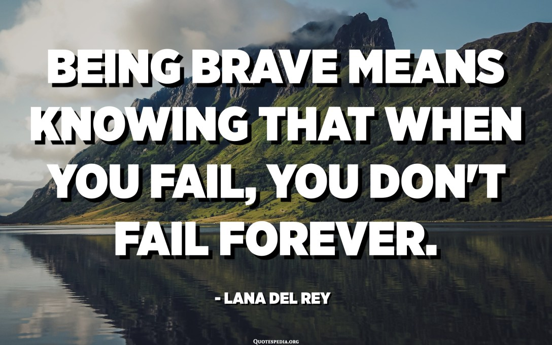 Being brave means knowing that when you fail, you don't fail forever. - Lana Del Rey