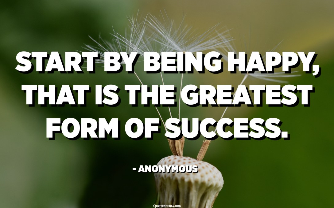 Start by being happy, that is the greatest form of success. - Anonymous