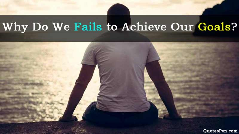 Why Do We Fails to Achieve Our Goals?