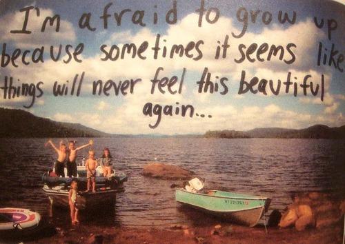 I'm afraid to grow up because sometimes it seems like ...
