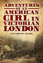 Adventures of an American Girl in Victorian London by Elizabeth L. Banks