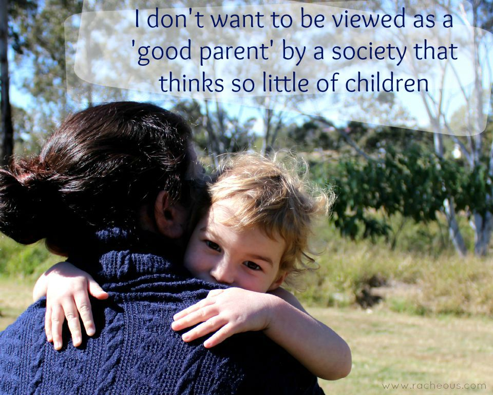 I don't want to be viewed as a 'good parent' by a society that thinks so little of children - Racheous