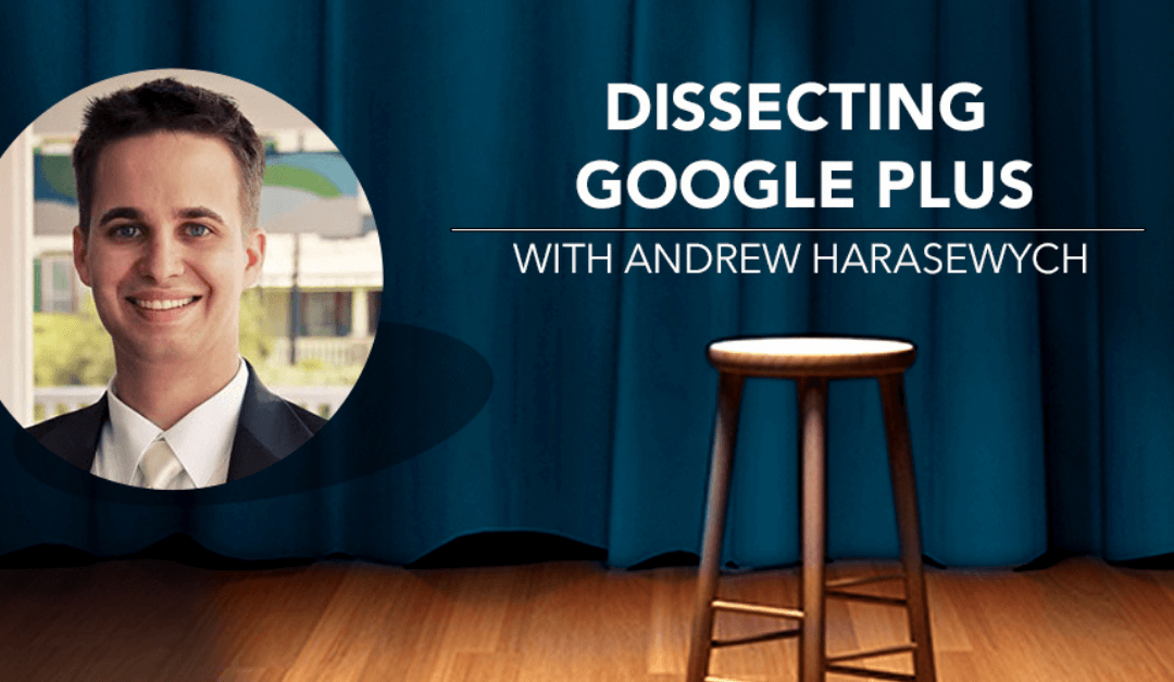 Dissecting Google Plus with Andrew Harasewych