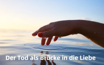 Der Tod als Brücke in die Liebe