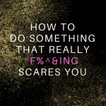 How to Overcome Fear and Do Something That Really F#$%ing Scares You