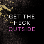 Get the Heck Outside-Outdoor Activities to Get You Out of a Funk