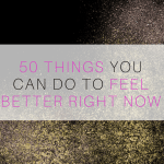 50 Things You Can Do To Feel Better Right Now