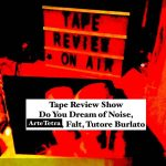 Tape Review Show – Do You Dream of Noise, Artetetra, Falt, Tutore Burlato