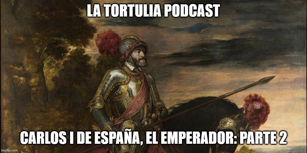 La Tortulia #201 – Carlos I de España, el Emperador: Parte 2