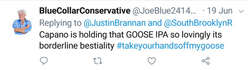 """Blue Collar Conservative Tweeted: """"Capano is holding that GOOSE IPA so lovingly its borderline bestiality #takeyourhandsoffmygoose"""" replying to @JustinBrannan and @SouthBrooklynR"""
