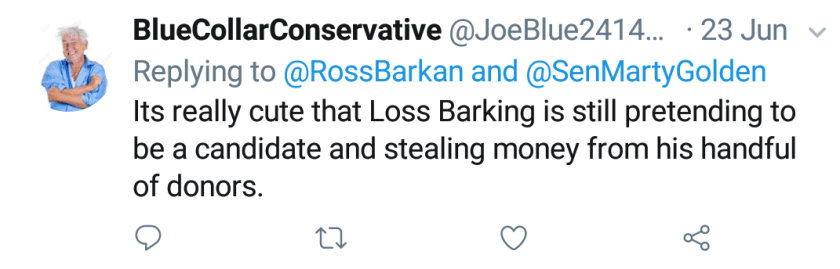 """Blue Collar Conservative Tweeted: """"Its really cute that Loss Barking is still pretending to be a candidate and stealing money from his handful of donors."""" replying to @RossBarkan and @SenMartyGolden"""