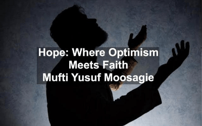 Hope: Where Optimism Meets Faith – Mufti Yusuf Moosagie
