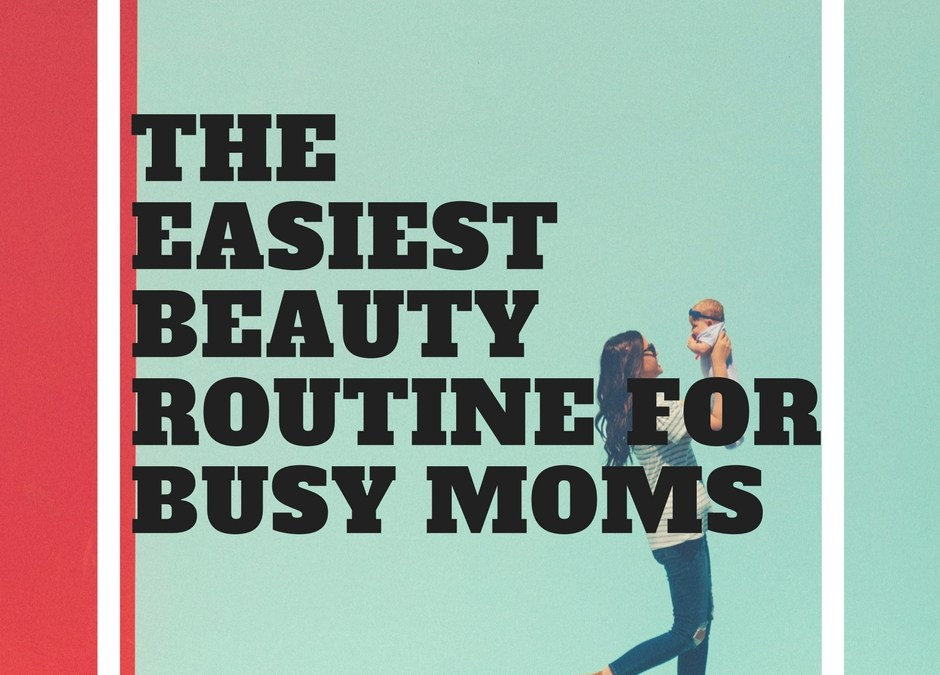 The Easiest Beauty Routine for Busy Moms