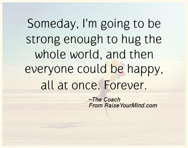 Someday Im Going To Be Strong Enough To Hug The Whole