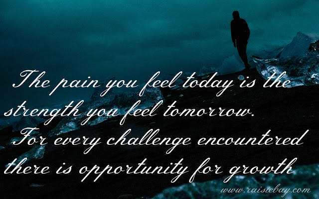 The pain you feel today is the strength you feel tomorrow. For every challenge encountered there is an opportunity for growth - ways to keep positive