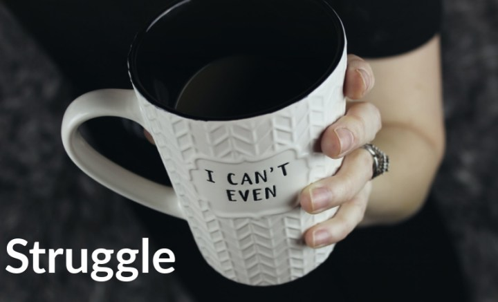 Photograph of a woman holding a white much with the words on the mug saying 'I Can't Even..' At bottom is a big white word saying 'struggle'
