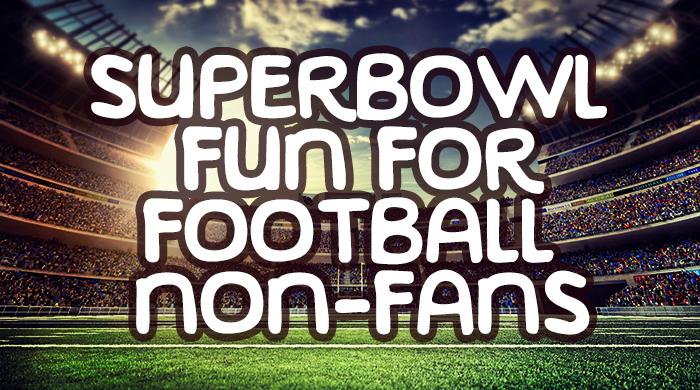 Super Bowl Fun For Football Non-Fans
