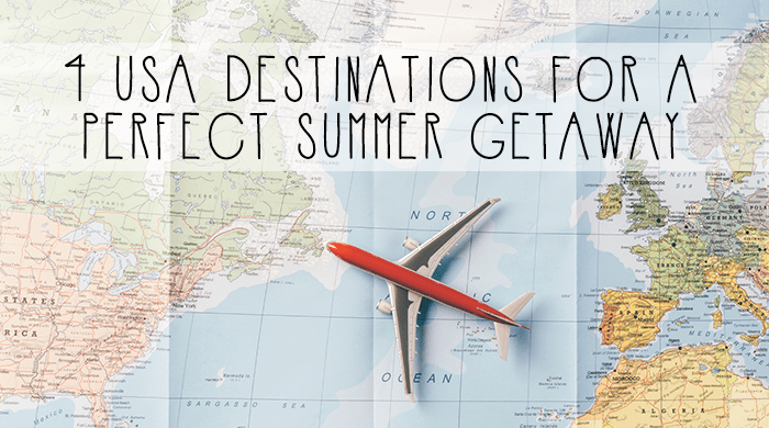 4 USA Destinations for a Perfect Summer Getaway