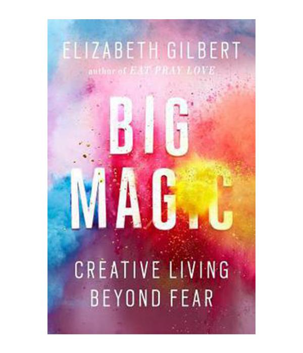 Big Magic : Creative Living Beyond Fear by Elizabeth Gilbert