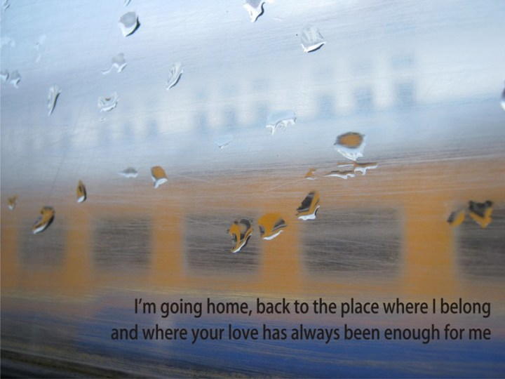 Well I'm going home, back to the place where I belong, and where your love has always been enough for me…