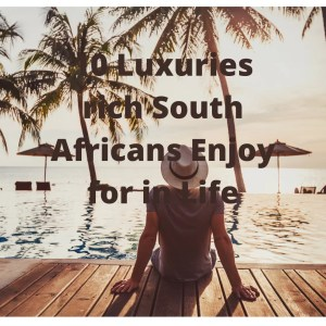 10 Luxuries rich South Africans Enjoy in Life