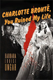 Charlotte Bronte, You Ruined My Life by Barbara Louise Ungar