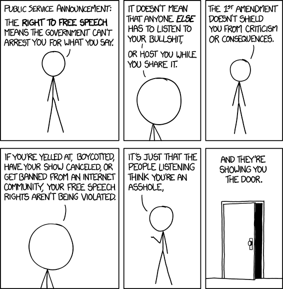Cueball: Public Service Announcement: The Right to Free Speech means the government can't arrest you for what you say. Cueball: It doesn't mean that anyone else has to listen to your bullshit, or host you while you share it. Cueball: The 1st amendment doesn't shield you from criticism or consequences. Cueball: If you're yelled at, boycotted, have your show canceled, or get banned from an Internet community, your free speech rights aren't being violated. Cueball: It's just that the people listening think you're an asshole, [A picture of an partially open door is displayed.] Cueball: And they're showing you the door.