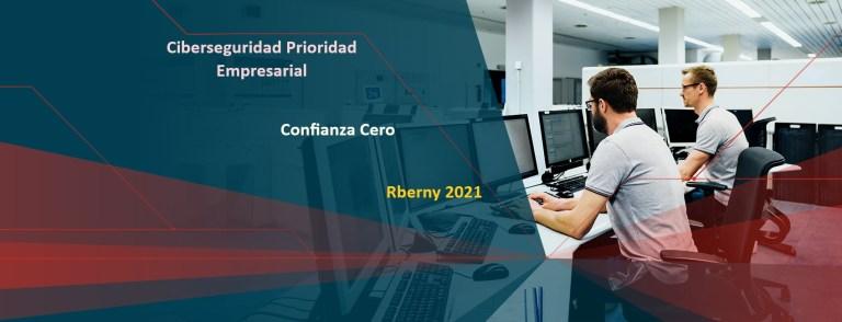Ciberseguridad Prioridad Empresarial Confianza Cero Rberny 2021