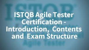ISTQB Agile Tester Certification – Introduction,  Contents, Exam Structure