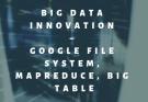 Big Data Innovation – Google file system, MapReduce, Big Table