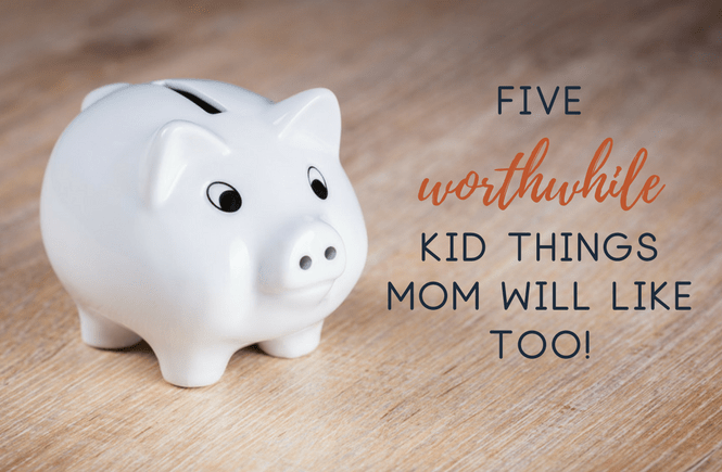 5 Worthwhile Kid Things Mom Will Like Too!