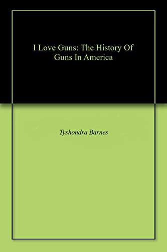 I love Guns : The History Of Guns by Tyshondra Barnes