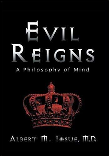 Evil Reigns: a philosophy of mind By Albert M. Iosue M.D.