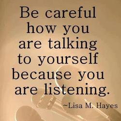 Be aware of your self talk. Make it positive!