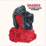 Sharko-You-Dont-Have-To-Worry