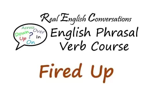 Fired Up English phrasal verb