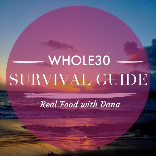 Whole30 Survival Guide - Real Food with Dana