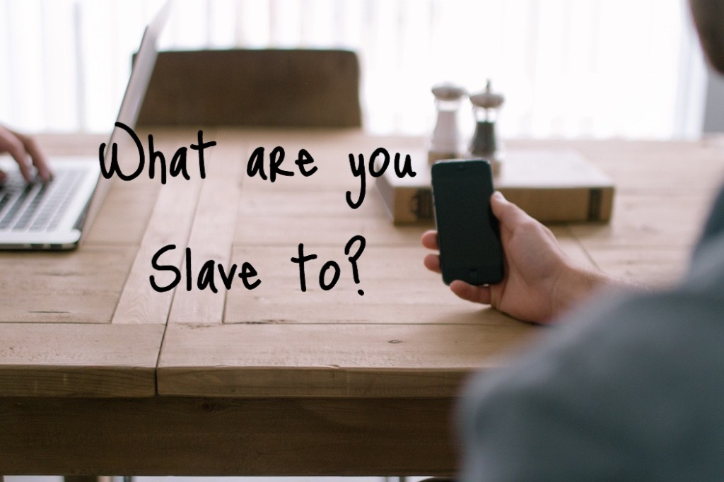 What are you slave to?