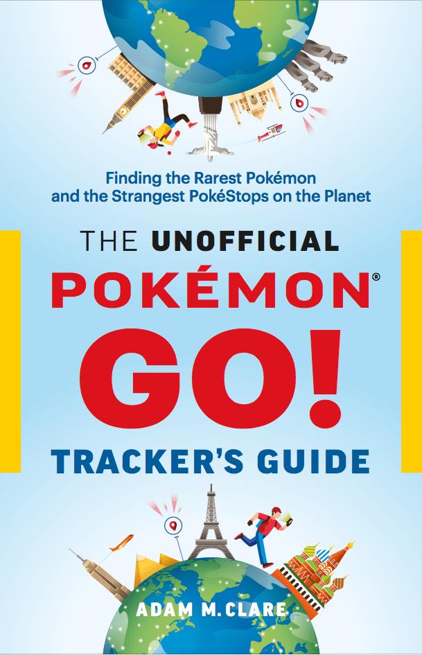 The Unofficial Pokémon GO Tracker's Guide: Finding the Rarest Pokémon and Strangest PokéStops on the Planet